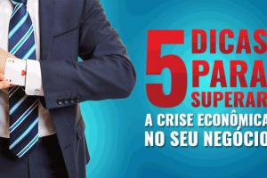 5 dicas para superar a crise econômica no seu negócio